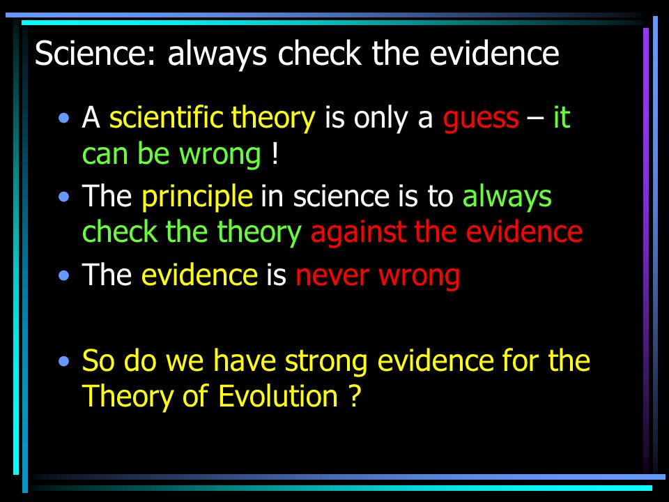 Science: always check the evidence A scientific theory is only a guess – it can be wrong .