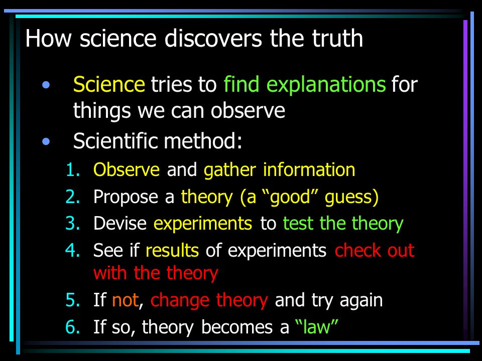 How science discovers the truth Science tries to find explanations for things we can observe Scientific method: 1.Observe and gather information 2.Propose a theory (a good guess) 3.Devise experiments to test the theory 4.See if results of experiments check out with the theory 5.If not, change theory and try again 6.If so, theory becomes a law