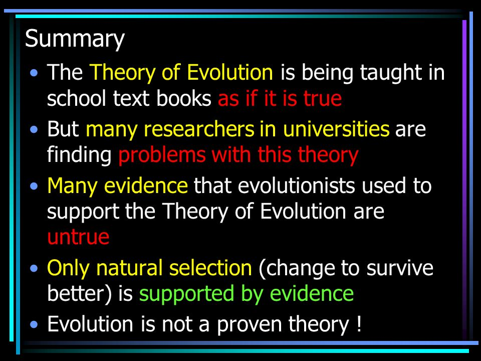 Summary The Theory of Evolution is being taught in school text books as if it is true But many researchers in universities are finding problems with this theory Many evidence that evolutionists used to support the Theory of Evolution are untrue Only natural selection (change to survive better) is supported by evidence Evolution is not a proven theory !