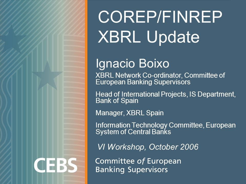 Ignacio Boixo XBRL Network Co-ordinator, Committee of European Banking Supervisors Head of International Projects, IS Department, Bank of Spain Manager, XBRL Spain Information Technology Committee, European System of Central Banks COREP/FINREP XBRL Update VI Workshop, October 2006