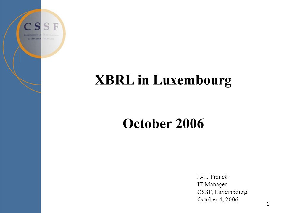 1 XBRL in Luxembourg October 2006 J.-L. Franck IT Manager CSSF, Luxembourg October 4, 2006