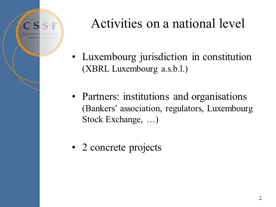 2 Activities on a national level Luxembourg jurisdiction in constitution (XBRL Luxembourg a.s.b.l.) Partners: institutions and organisations (Bankers association, regulators, Luxembourg Stock Exchange, …) 2 concrete projects