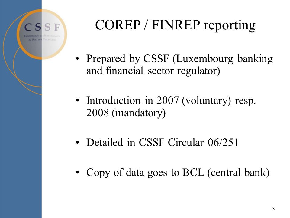 3 COREP / FINREP reporting Prepared by CSSF (Luxembourg banking and financial sector regulator) Introduction in 2007 (voluntary) resp.