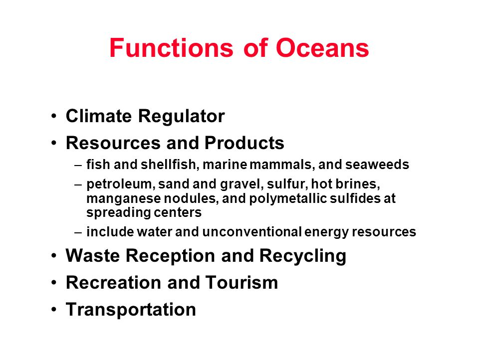 Functions of Oceans Climate Regulator Resources and Products –fish and shellfish, marine mammals, and seaweeds –petroleum, sand and gravel, sulfur, hot brines, manganese nodules, and polymetallic sulfides at spreading centers –include water and unconventional energy resources Waste Reception and Recycling Recreation and Tourism Transportation