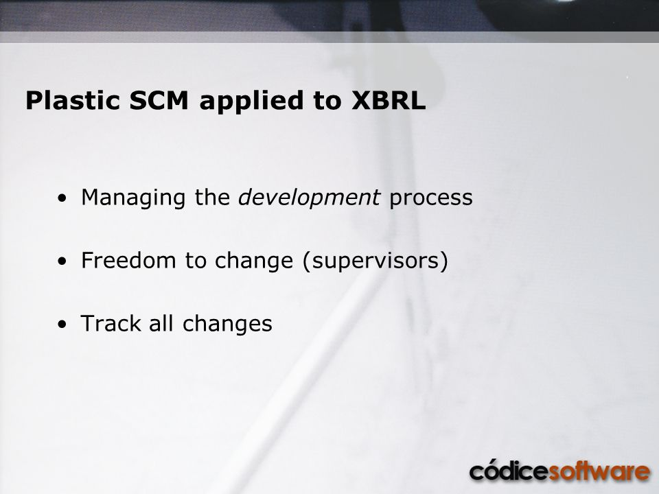 Managing the development process Freedom to change (supervisors) Track all changes Plastic SCM applied to XBRL