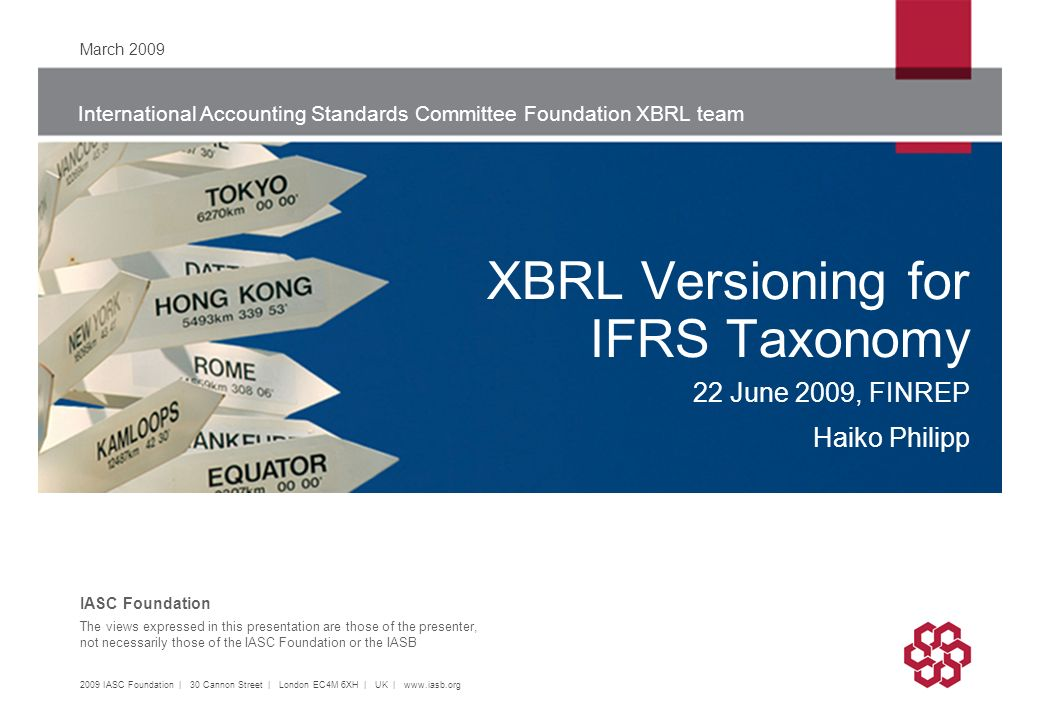 International Accounting Standards Committee Foundation XBRL team The views expressed in this presentation are those of the presenter, not necessarily those of the IASC Foundation or the IASB IASC Foundation XBRL Versioning for IFRS Taxonomy 22 June 2009, FINREP Haiko Philipp March IASC Foundation | 30 Cannon Street | London EC4M 6XH | UK |