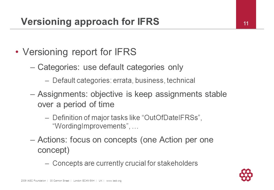 2009 IASC Foundation | 30 Cannon Street | London EC4M 6XH | UK |   11 Versioning approach for IFRS Versioning report for IFRS –Categories: use default categories only –Default categories: errata, business, technical –Assignments: objective is keep assignments stable over a period of time –Definition of major tasks like OutOfDateIFRSs, WordingImprovements, … –Actions: focus on concepts (one Action per one concept) –Concepts are currently crucial for stakeholders
