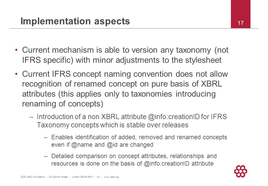 2009 IASC Foundation | 30 Cannon Street | London EC4M 6XH | UK |   17 Current mechanism is able to version any taxonomy (not IFRS specific) with minor adjustments to the stylesheet Current IFRS concept naming convention does not allow recognition of renamed concept on pure basis of XBRL attributes (this applies only to taxonomies introducing renaming of concepts) –Introduction of a non XBRL for IFRS Taxonomy concepts which is stable over releases –Enables identification of added, removed and renamed concepts even  are changed –Detailed comparison on concept attributes, relationships and resources is done on the basis attribute Implementation aspects