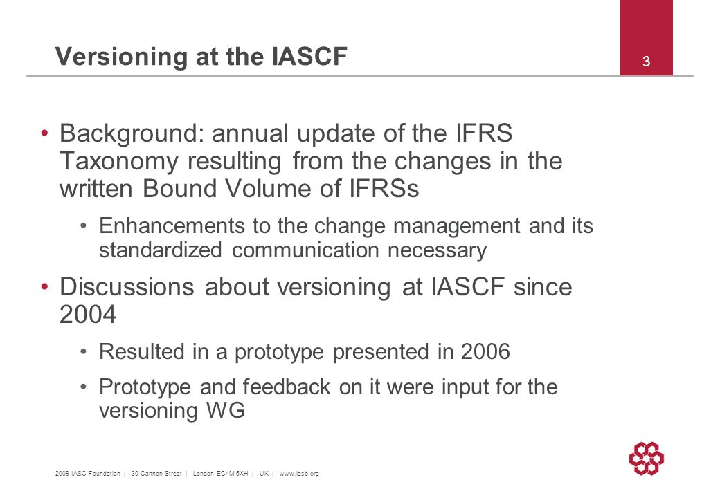2009 IASC Foundation | 30 Cannon Street | London EC4M 6XH | UK |   3 Versioning at the IASCF Background: annual update of the IFRS Taxonomy resulting from the changes in the written Bound Volume of IFRSs Enhancements to the change management and its standardized communication necessary Discussions about versioning at IASCF since 2004 Resulted in a prototype presented in 2006 Prototype and feedback on it were input for the versioning WG