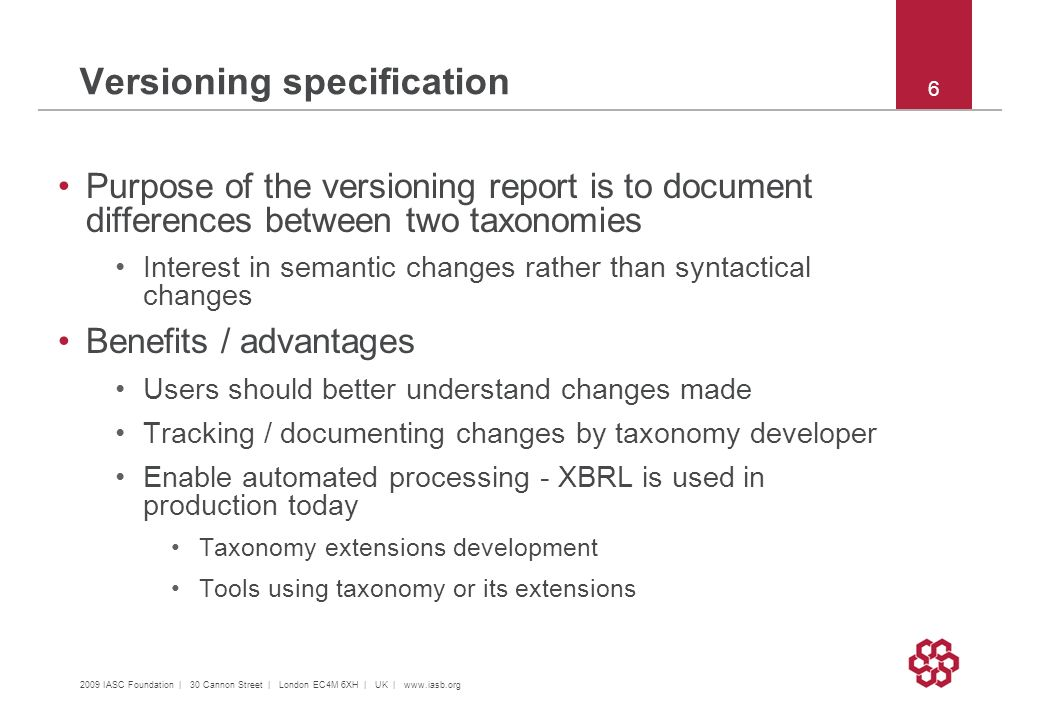 2009 IASC Foundation | 30 Cannon Street | London EC4M 6XH | UK |   6 Purpose of the versioning report is to document differences between two taxonomies Interest in semantic changes rather than syntactical changes Benefits / advantages Users should better understand changes made Tracking / documenting changes by taxonomy developer Enable automated processing - XBRL is used in production today Taxonomy extensions development Tools using taxonomy or its extensions Versioning specification