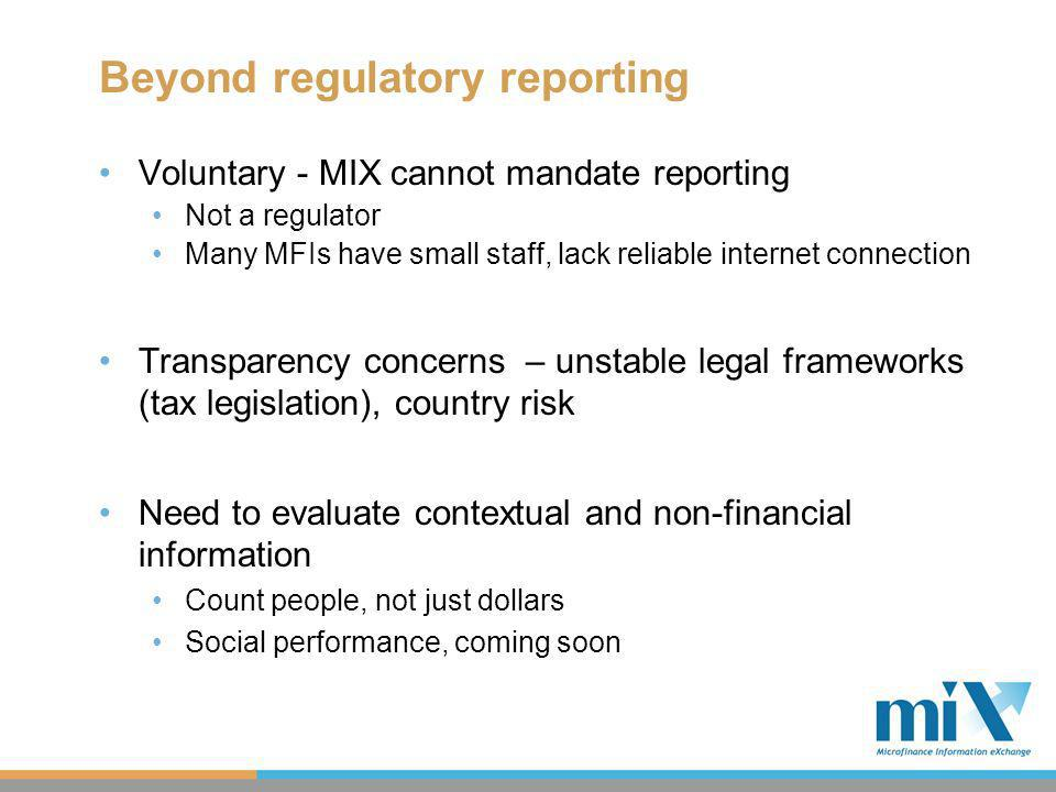 Beyond regulatory reporting Voluntary - MIX cannot mandate reporting Not a regulator Many MFIs have small staff, lack reliable internet connection Transparency concerns – unstable legal frameworks (tax legislation), country risk Need to evaluate contextual and non-financial information Count people, not just dollars Social performance, coming soon
