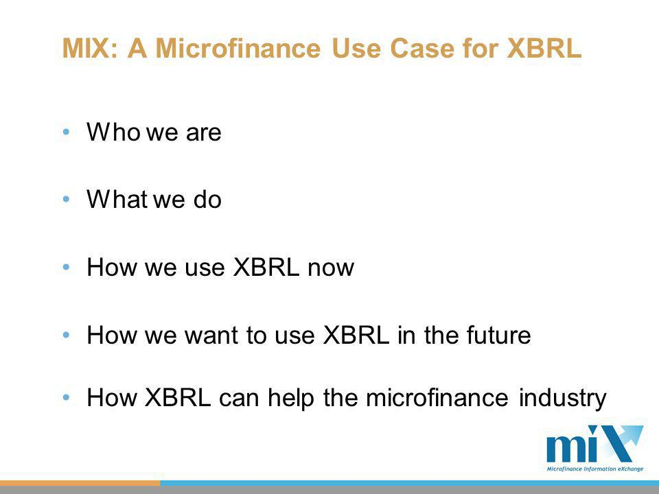 MIX: A Microfinance Use Case for XBRL Who we are What we do How we use XBRL now How we want to use XBRL in the future How XBRL can help the microfinance industry