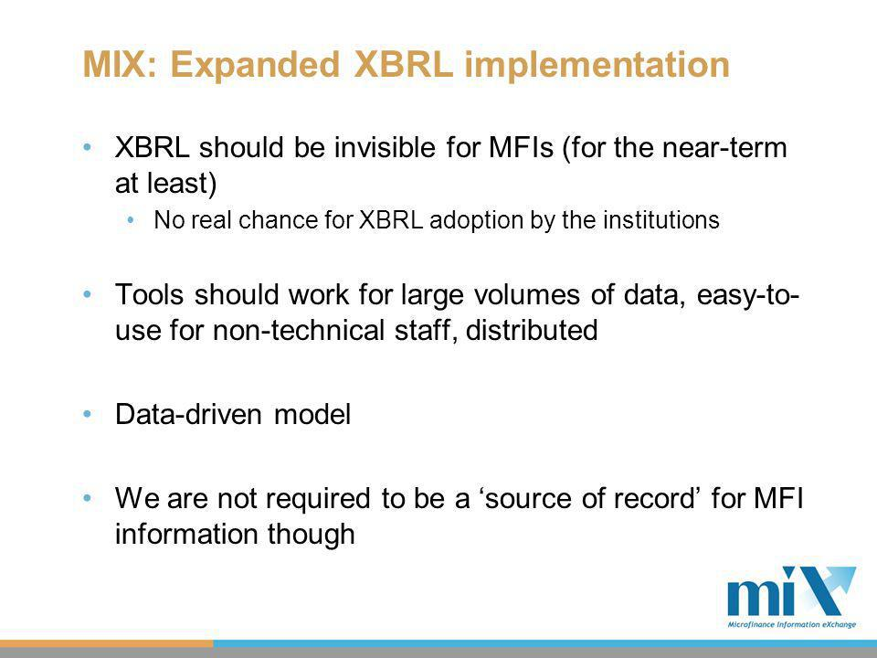 MIX: Expanded XBRL implementation XBRL should be invisible for MFIs (for the near-term at least) No real chance for XBRL adoption by the institutions Tools should work for large volumes of data, easy-to- use for non-technical staff, distributed Data-driven model We are not required to be a source of record for MFI information though