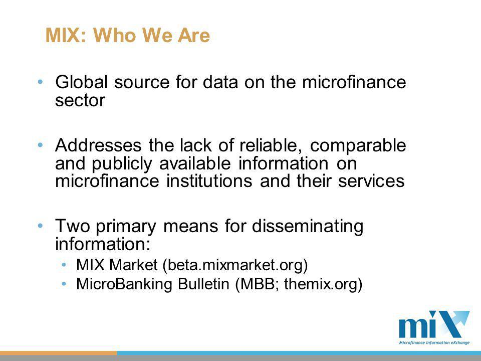 MIX: Who We Are Global source for data on the microfinance sector Addresses the lack of reliable, comparable and publicly available information on microfinance institutions and their services Two primary means for disseminating information: MIX Market (beta.mixmarket.org) MicroBanking Bulletin (MBB; themix.org)