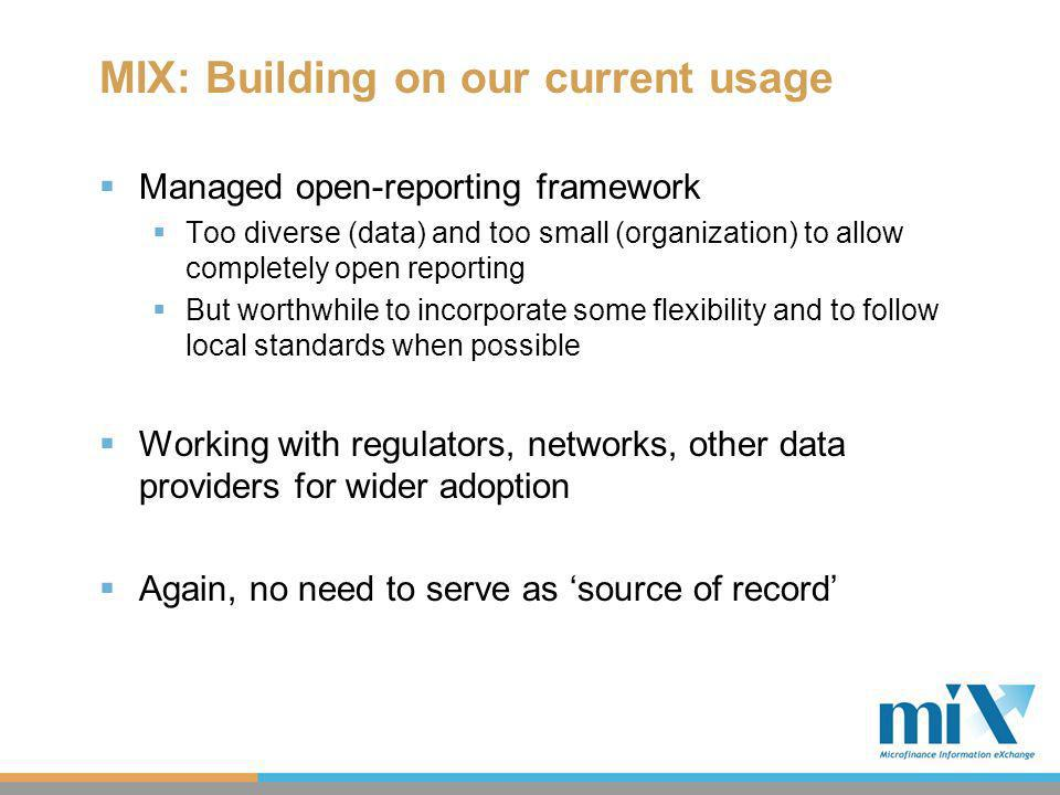 MIX: Building on our current usage Managed open-reporting framework Too diverse (data) and too small (organization) to allow completely open reporting But worthwhile to incorporate some flexibility and to follow local standards when possible Working with regulators, networks, other data providers for wider adoption Again, no need to serve as source of record