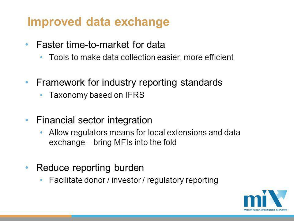 Improved data exchange Faster time-to-market for data Tools to make data collection easier, more efficient Framework for industry reporting standards Taxonomy based on IFRS Financial sector integration Allow regulators means for local extensions and data exchange – bring MFIs into the fold Reduce reporting burden Facilitate donor / investor / regulatory reporting