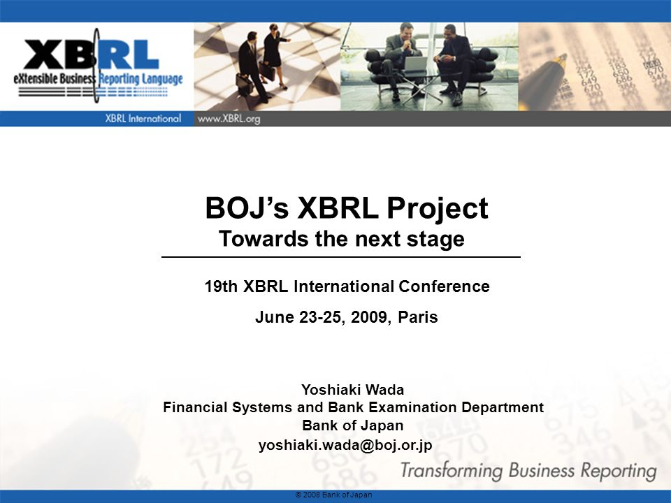 1 BOJs XBRL Project Towards the next stage Yoshiaki Wada Financial Systems and Bank Examination Department Bank of Japan yoshiaki.wada@boj.or.jp © 2008 Bank of Japan 19th XBRL International Conference June 23-25, 2009, Paris