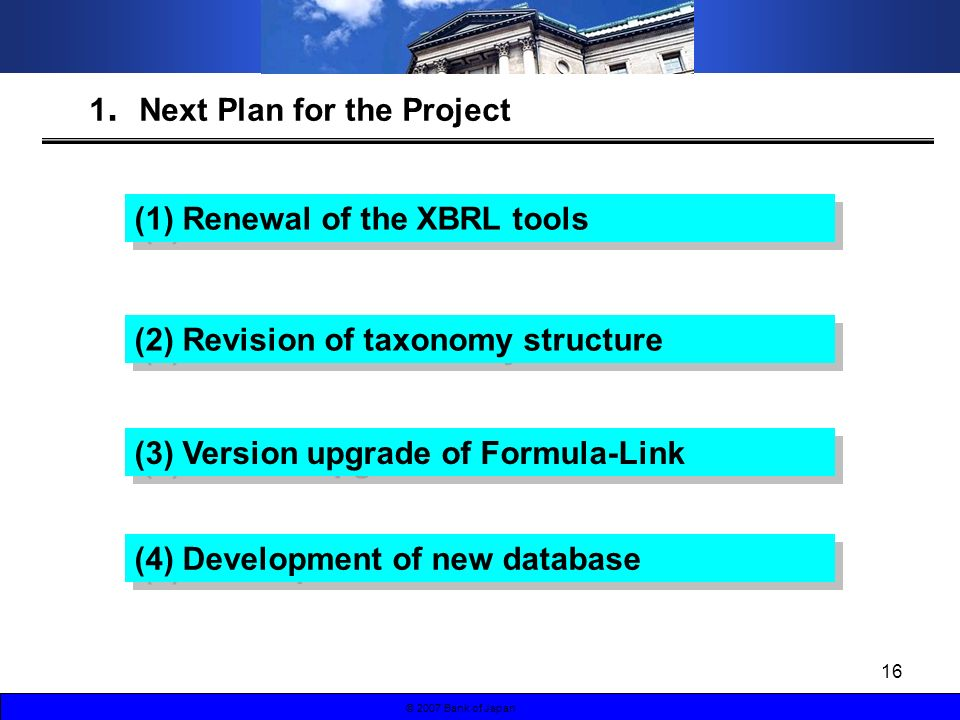 16 © 2007 Bank of Japan 1 Next Plan for the Project (1) Renewal of the XBRL tools (3) Version upgrade of Formula-Link (4) Development of new database (2) Revision of taxonomy structure