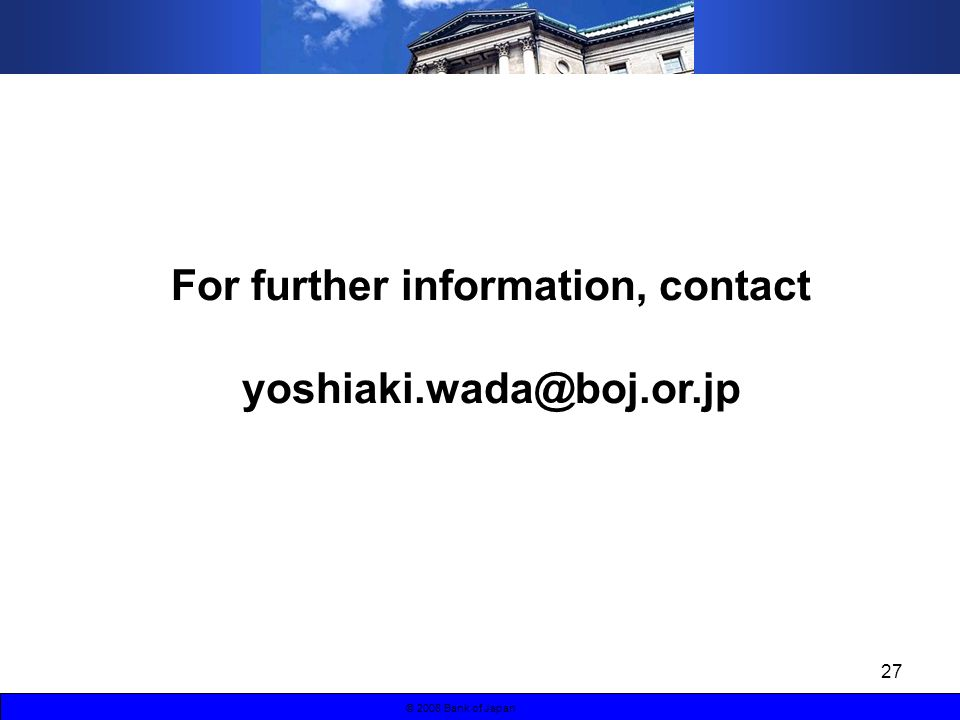 27 © 2008 Bank of Japan For further information, contact yoshiaki.wada@boj.or.jp