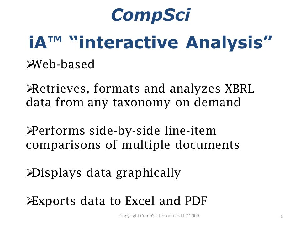Copyright CompSci Resources LLC iA interactive Analysis Web-based Retrieves, formats and analyzes XBRL data from any taxonomy on demand Performs side-by-side line-item comparisons of multiple documents Displays data graphically Exports data to Excel and PDF CompSci