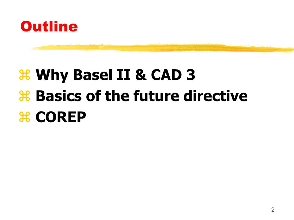 2 Outline z Why Basel II & CAD 3 z Basics of the future directive z COREP