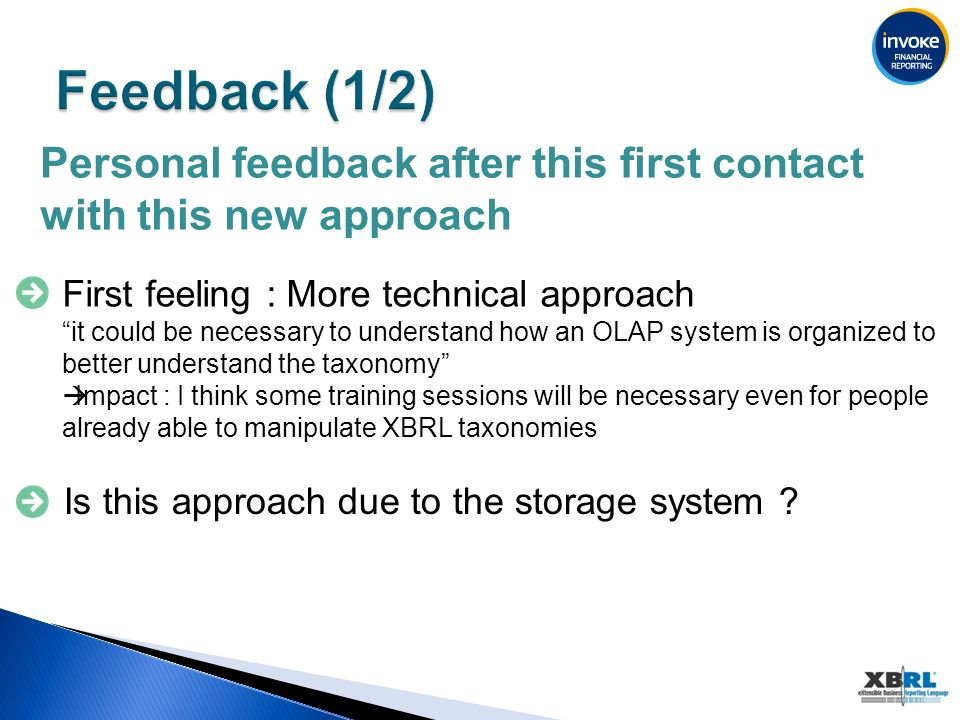 Personal feedback after this first contact with this new approach First feeling : More technical approach it could be necessary to understand how an OLAP system is organized to better understand the taxonomy Impact : I think some training sessions will be necessary even for people already able to manipulate XBRL taxonomies Is this approach due to the storage system