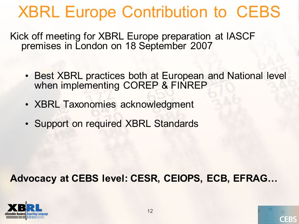 Application of the Supervisory Review Process CEBS CP03 | May XBRL Europe Contribution to CEBS Kick off meeting for XBRL Europe preparation at IASCF premises in London on 18 September 2007 Best XBRL practices both at European and National level when implementing COREP & FINREP XBRL Taxonomies acknowledgment Support on required XBRL Standards Advocacy at CEBS level: CESR, CEIOPS, ECB, EFRAG…