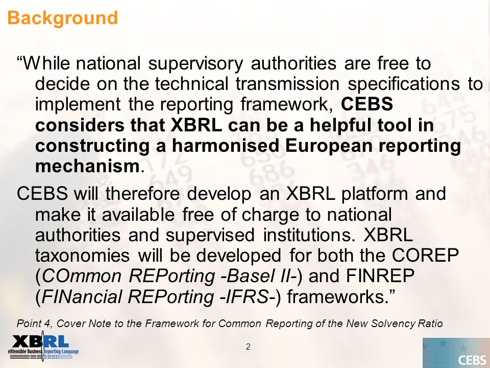 Application of the Supervisory Review Process CEBS CP03 | May 2004 2 Background While national supervisory authorities are free to decide on the technical transmission specifications to implement the reporting framework, CEBS considers that XBRL can be a helpful tool in constructing a harmonised European reporting mechanism.