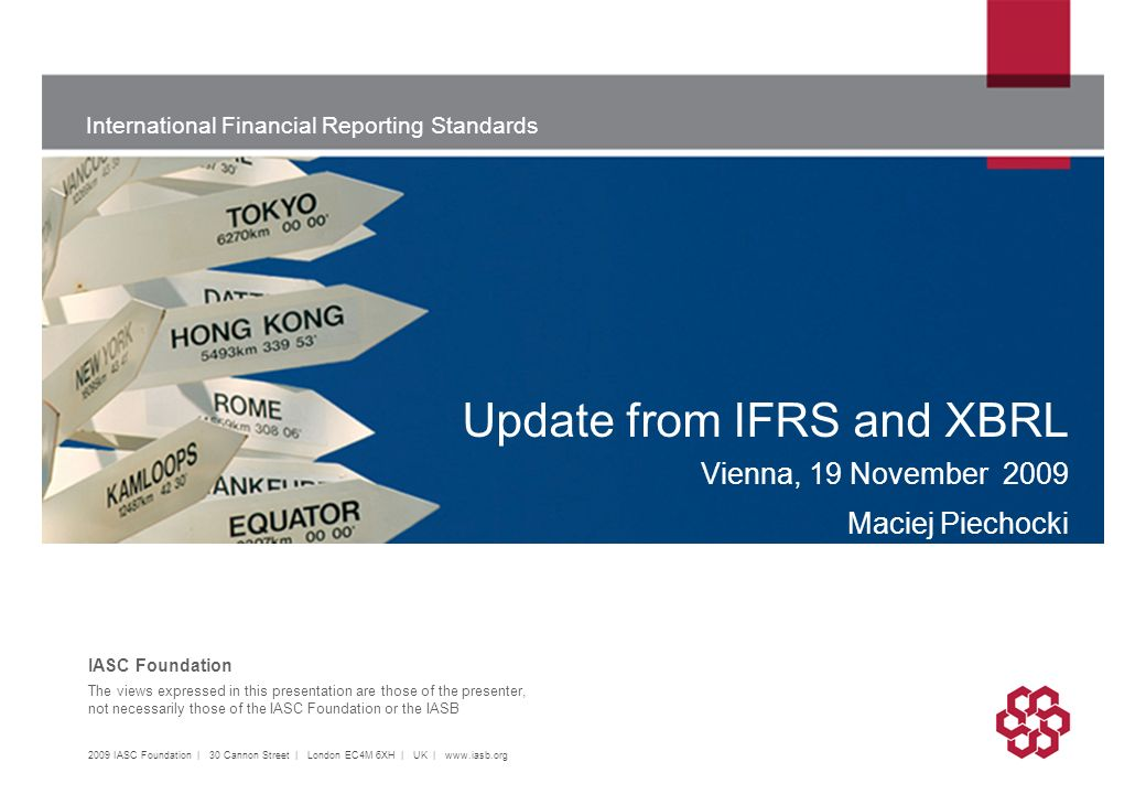International Financial Reporting Standards The views expressed in this presentation are those of the presenter, not necessarily those of the IASC Foundation or the IASB IASC Foundation Update from IFRS and XBRL Vienna, 19 November 2009 Maciej Piechocki 2009 IASC Foundation | 30 Cannon Street | London EC4M 6XH | UK |