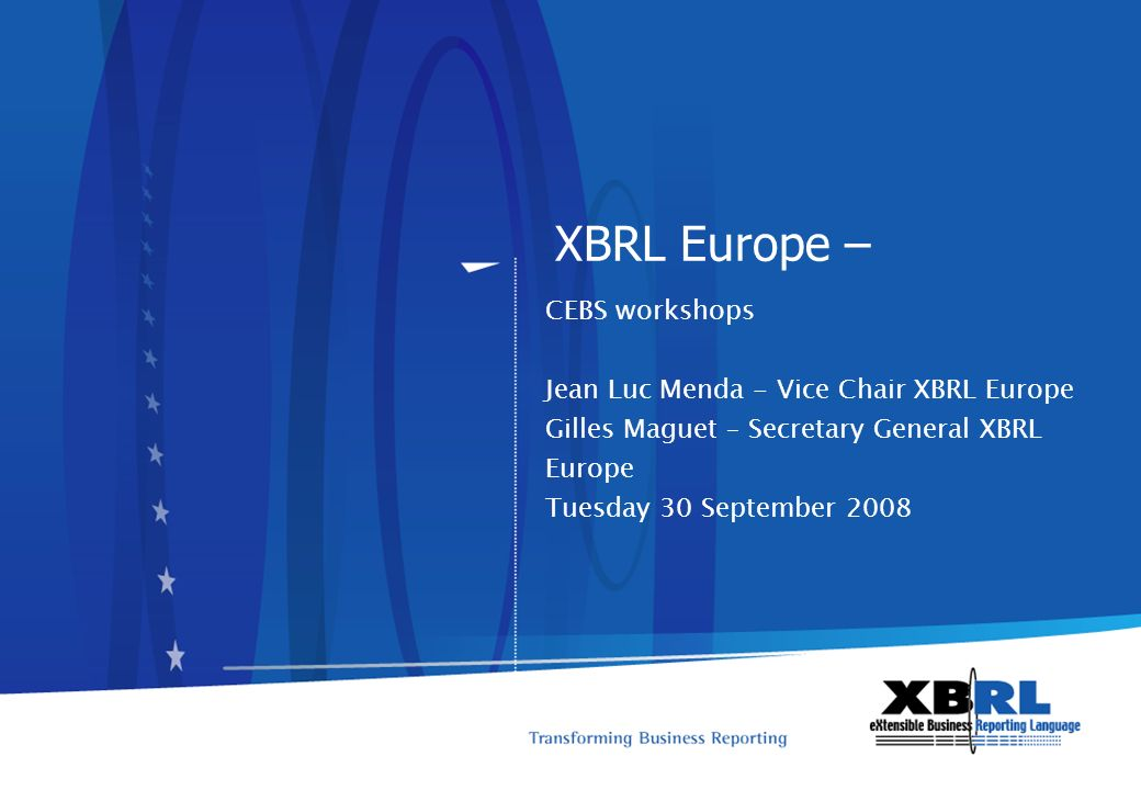 XBRL Europe – CEBS workshops Jean Luc Menda - Vice Chair XBRL Europe Gilles Maguet – Secretary General XBRL Europe Tuesday 30 September 2008