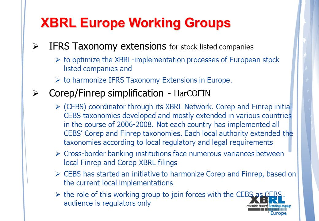 XBRL Europe Working Groups IFRS Taxonomy extensions for stock listed companies to optimize the XBRL-implementation processes of European stock listed companies and to harmonize IFRS Taxonomy Extensions in Europe.