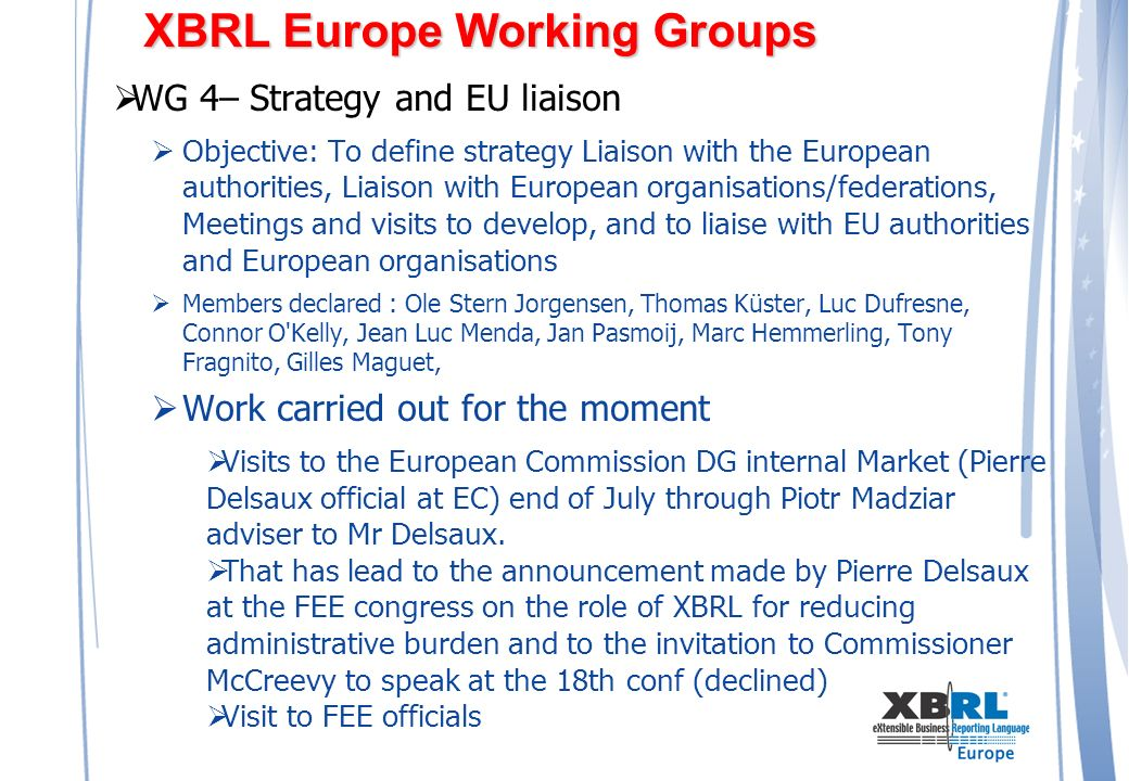 XBRL Europe Working Groups WG 4– Strategy and EU liaison Objective: To define strategy Liaison with the European authorities, Liaison with European organisations/federations, Meetings and visits to develop, and to liaise with EU authorities and European organisations Members declared : Ole Stern Jorgensen, Thomas Küster, Luc Dufresne, Connor O Kelly, Jean Luc Menda, Jan Pasmoij, Marc Hemmerling, Tony Fragnito, Gilles Maguet, Work carried out for the moment Visits to the European Commission DG internal Market (Pierre Delsaux official at EC) end of July through Piotr Madziar adviser to Mr Delsaux.