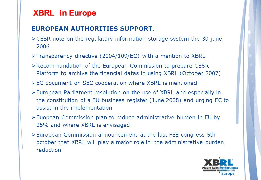 XBRL in Europe EUROPEAN AUTHORITIES SUPPORT: CESR note on the regulatory information storage system the 30 june 2006 Transparency directive (2004/109/EC) with a mention to XBRL Recommandation of the European Commission to prepare CESR Platform to archive the financial datas in using XBRL (October 2007) EC document on SEC cooperation where XBRL is mentioned European Parliament resolution on the use of XBRL and especially in the constitution of a EU business register (June 2008) and urging EC to assist in the implementation Euopean Commission plan to reduce administrative burden in EU by 25% and where XBRL is envisaged European Commission announcement at the last FEE congress 5th october that XBRL will play a major role in the administrative burden reduction
