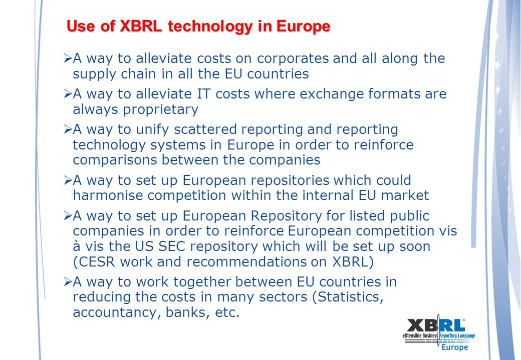 Use of XBRL technology in Europe A way to alleviate costs on corporates and all along the supply chain in all the EU countries A way to alleviate IT costs where exchange formats are always proprietary A way to unify scattered reporting and reporting technology systems in Europe in order to reinforce comparisons between the companies A way to set up European repositories which could harmonise competition within the internal EU market A way to set up European Repository for listed public companies in order to reinforce European competition vis à vis the US SEC repository which will be set up soon (CESR work and recommendations on XBRL) A way to work together between EU countries in reducing the costs in many sectors (Statistics, accountancy, banks, etc.