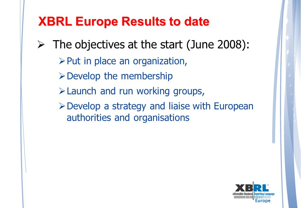 XBRL Europe Results to date The objectives at the start (June 2008): Put in place an organization, Develop the membership Launch and run working groups, Develop a strategy and liaise with European authorities and organisations