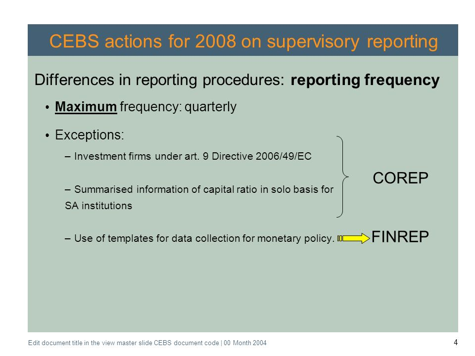 Application of the Supervisory Review Process CEBS CP03 | May 2004 Edit document title in the view master slide CEBS document code | 00 Month CEBS actions for 2008 on supervisory reporting Differences in reporting procedures: reporting frequency Maximum frequency: quarterly Exceptions: –Investment firms under art.