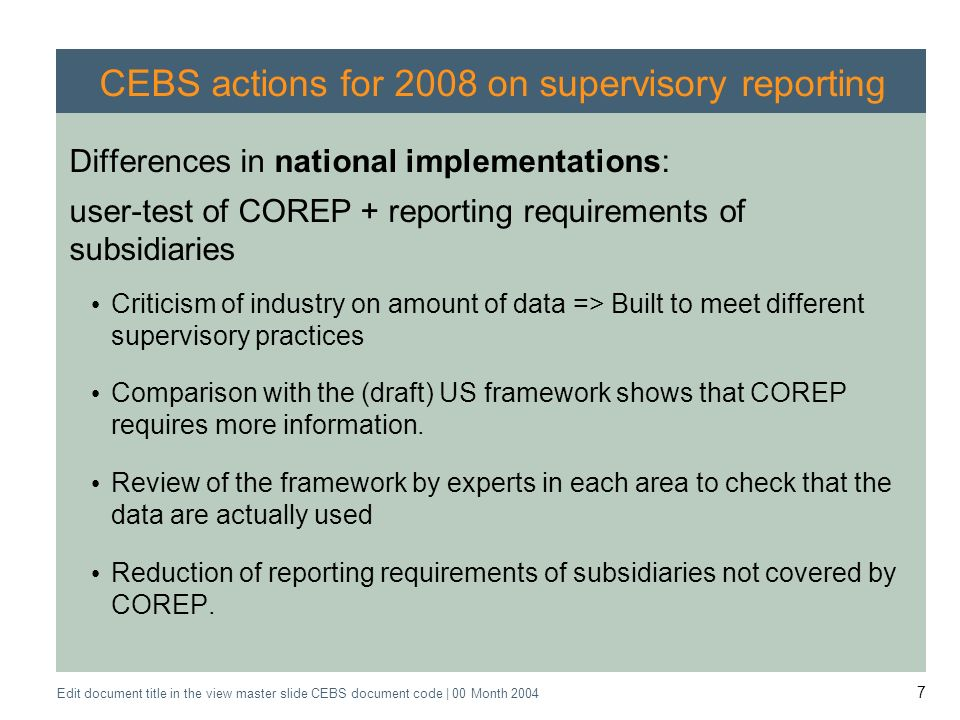 Application of the Supervisory Review Process CEBS CP03 | May 2004 Edit document title in the view master slide CEBS document code | 00 Month CEBS actions for 2008 on supervisory reporting Differences in national implementations: user-test of COREP + reporting requirements of subsidiaries Criticism of industry on amount of data => Built to meet different supervisory practices Comparison with the (draft) US framework shows that COREP requires more information.