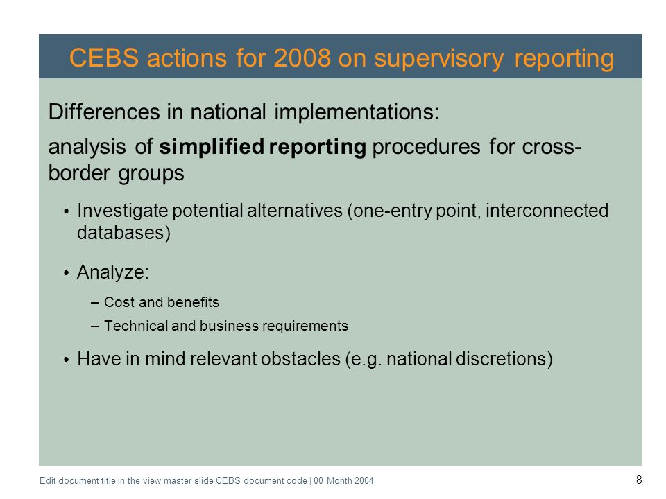 Application of the Supervisory Review Process CEBS CP03 | May 2004 Edit document title in the view master slide CEBS document code | 00 Month CEBS actions for 2008 on supervisory reporting Differences in national implementations: analysis of simplified reporting procedures for cross- border groups Investigate potential alternatives (one-entry point, interconnected databases) Analyze: –Cost and benefits –Technical and business requirements Have in mind relevant obstacles (e.g.