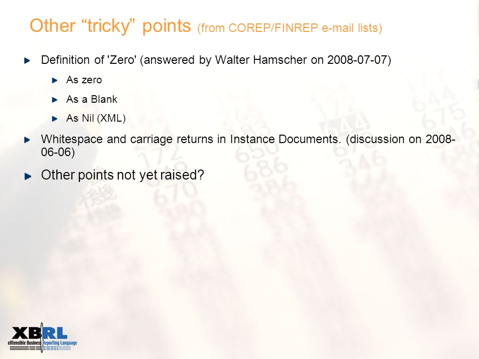 Other tricky points (from COREP/FINREP e-mail lists) Definition of Zero (answered by Walter Hamscher on 2008-07-07) As zero As a Blank As Nil (XML) Whitespace and carriage returns in Instance Documents.