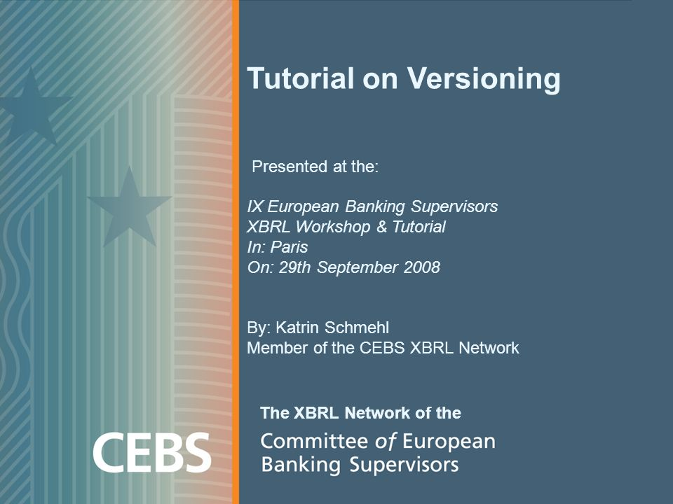 Tutorial on Versioning Presented at the: IX European Banking Supervisors XBRL Workshop & Tutorial In: Paris On: 29th September 2008 By: Katrin Schmehl Member of the CEBS XBRL Network The XBRL Network of the
