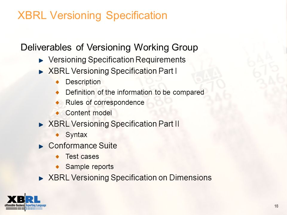 XBRL Versioning Specification Deliverables of Versioning Working Group Versioning Specification Requirements XBRL Versioning Specification Part I Description Definition of the information to be compared Rules of correspondence Content model XBRL Versioning Specification Part II Syntax Conformance Suite Test cases Sample reports XBRL Versioning Specification on Dimensions 18