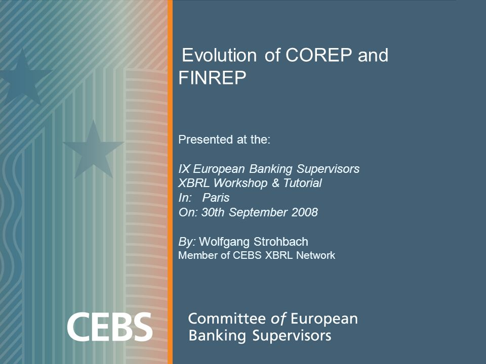 1 Evolution of COREP and FINREP Presented at the: IX European Banking Supervisors XBRL Workshop & Tutorial In: Paris On: 30th September 2008 By: Wolfgang Strohbach Member of CEBS XBRL Network