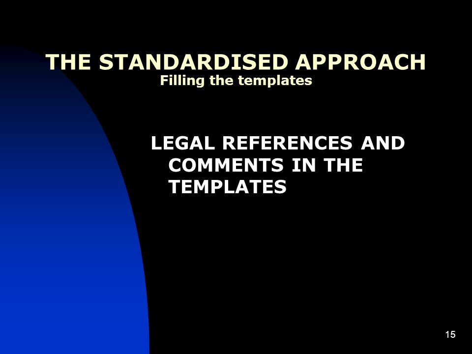 15 THE STANDARDISED APPROACH Filling the templates LEGAL REFERENCES AND COMMENTS IN THE TEMPLATES