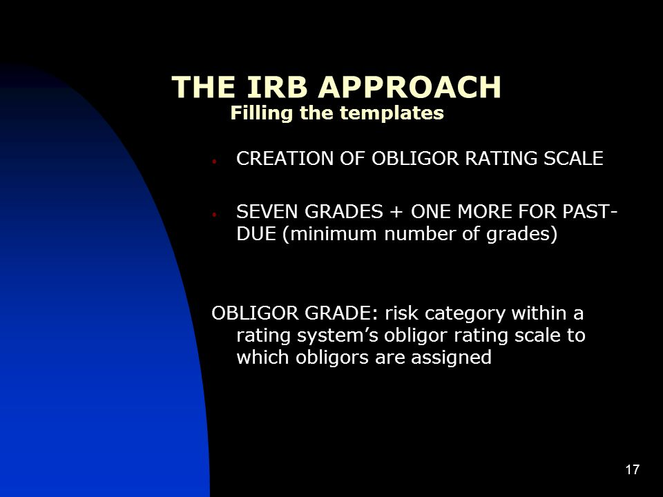 17 CREATION OF OBLIGOR RATING SCALE SEVEN GRADES + ONE MORE FOR PAST- DUE (minimum number of grades) OBLIGOR GRADE: risk category within a rating systems obligor rating scale to which obligors are assigned THE IRB APPROACH Filling the templates