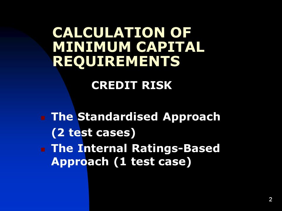 2 CALCULATION OF MINIMUM CAPITAL REQUIREMENTS CREDIT RISK The Standardised Approach (2 test cases) The Internal Ratings-Based Approach (1 test case)