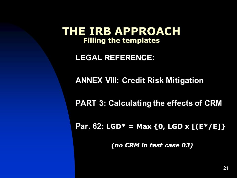 21 THE IRB APPROACH Filling the templates LEGAL REFERENCE: ANNEX VIII: Credit Risk Mitigation PART 3: Calculating the effects of CRM Par.