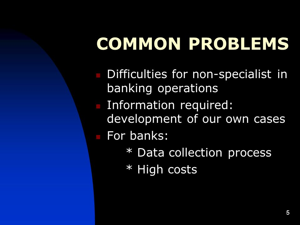 5 COMMON PROBLEMS Difficulties for non-specialist in banking operations Information required: development of our own cases For banks: * Data collection process * High costs