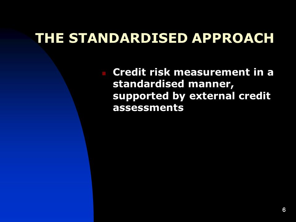 6 THE STANDARDISED APPROACH Credit risk measurement in a standardised manner, supported by external credit assessments