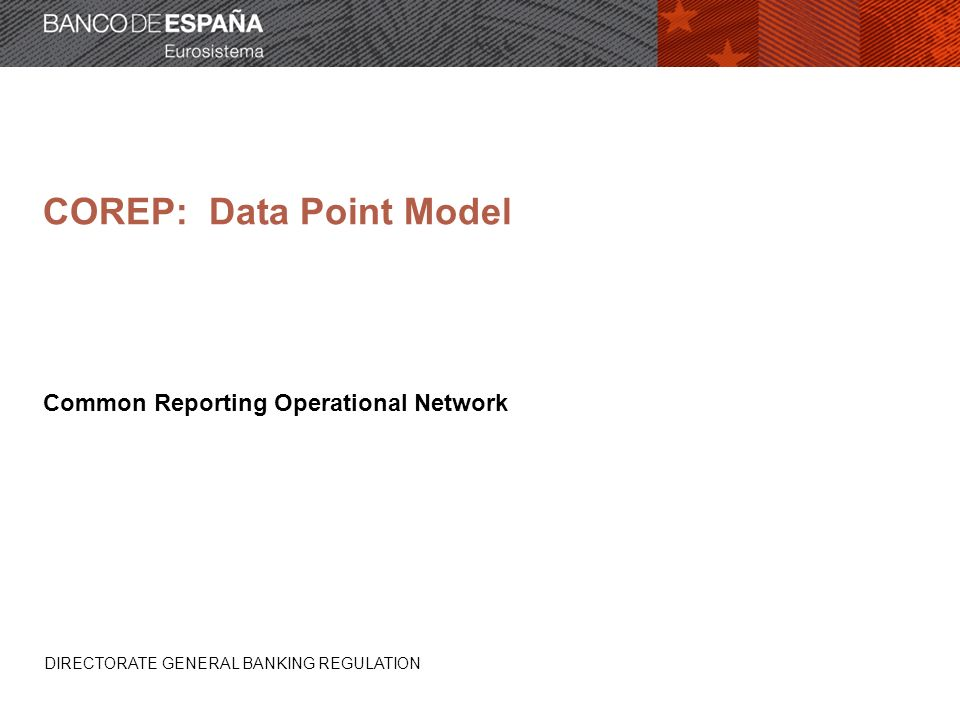 COREP: Data Point Model Common Reporting Operational Network DIRECTORATE GENERAL BANKING REGULATION