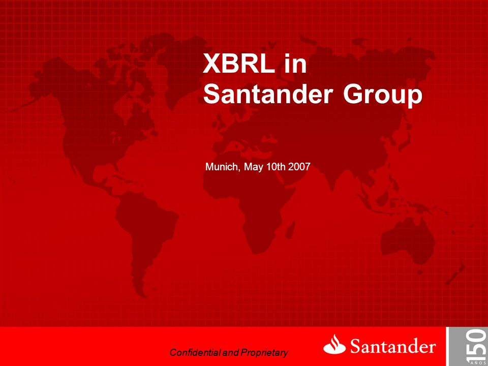 Confidential and Proprietary XBRL in Santander Group Munich, May 10th 2007 Confidential and Proprietary